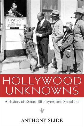 Hollywood Unknowns: A History of Extras, Bit Players, and Stand-Ins