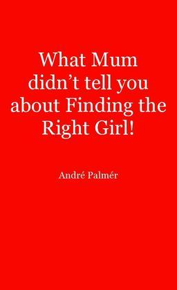 What Mum Didn't Tell You About Finding The Right Girl!