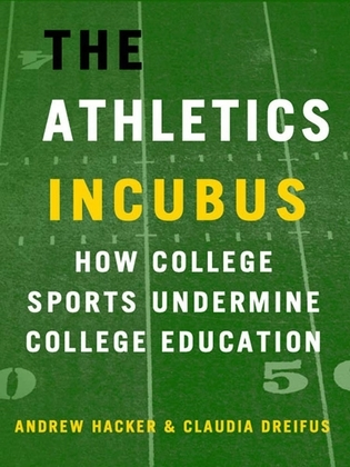 The Athletics Incubus: How College Sports Undermine College Education