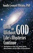 With or Without God, Life's Mysteries Continue Ruminations on God, Life, Death, Spirits, Reincarnation and the Future of Humankind