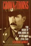 Crown of Thorns: The Reign of King Boris III of Bulgaria, 1918-1943