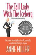 The Tall Lady With the Iceberg: The Power of Metaphor to Sell, Persuade &amp; Explain Anything to Anyone