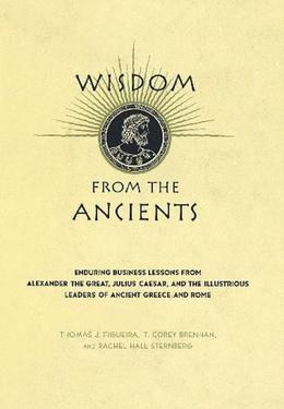 Thomas J. Figueira - Wisdom From The Ancients: Enduring Business Lessons From Alexander The Great, Julius Caesar, And The Illustrious Leaders Of Ancient Greece And Rome