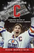 Wearing the &quot;C&quot;: Leadership Secrets from Hockey's Greatest Captains