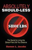 Absolutely Should-Less: The Secret to Living the Stress-Free Life You Deserve