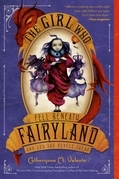 Catherynne M. Valente - The Girl Who Fell Beneath Fairyland and Led the Revels There