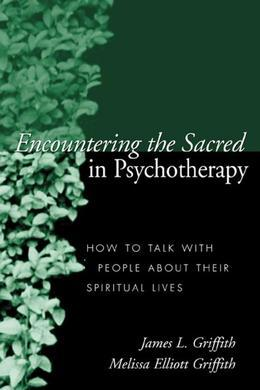 Encountering the Sacred in Psychotherapy: How to Talk with People about Their Spiritual Lives