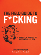 The Field Guide to F*cking: A Hands-On Manual to Getting Great Sex