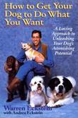 How to Get Your Dog to Do What You Want: A Loving Approach to Unleashing Your Dog's Astonishing Potential