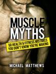 Muscle Myths: 50 Health & Fitness Mistakes You Don't Know You're Making