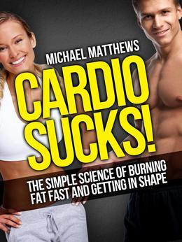Cardio Sucks! The Simple Science of Burning Fat Fast and Getting in Shape