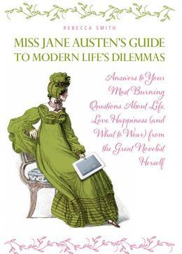 Miss Jane Austen's Guide to Modern Life's Dilemmas: Answers to Your Most Burning Questions About Life, Love, Happiness (and What toWear) from the Grea