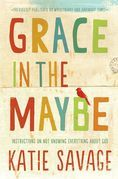 Grace in the Maybe: Instructions on Not Knowing Everything About God