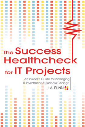 The Success Healthcheck for It Projects: An Insiders Guide to Managing It Investment and Business Change