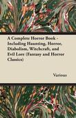 A Complete Horror Book - Including Haunting, Horror, Diabolism, Witchcraft, and Evil Lore (Fantasy and Horror Classics)