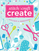 Stitch, Craft, Create: Applique &amp; Embroidery: 15 quick &amp; easy applique and embroidery projects