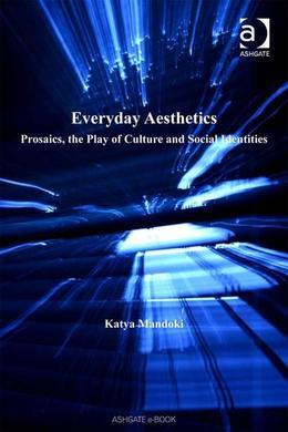 Everyday Aesthetics: Prosaics, the Play of Culture and Social Identities