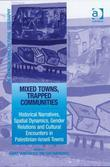 Mixed Towns, Trapped Communities: Historical Narratives, Spatial Dynamics, Gender Relations and Cultural Encounters in Palestinian-Israeli Towns