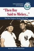 """Then Roy Said to Mickey. . ."": The Best Yankees Stories Ever Told"