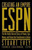 ESPN Creating an Empire: The No-Holds-Barred Story of Power, Ego, Money, and Vision That Transformed a Culture