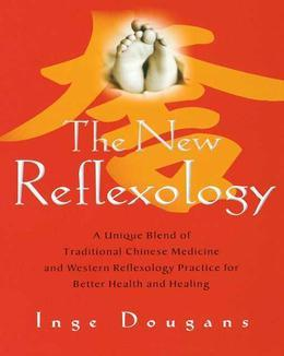 The New Reflexology: A Unique Blend of Traditional Chinese Medicine and Western Reflexology Practice for Better Health an