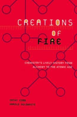 Creations Of Fire: Chemistry's Lively History From Alchemy To The Atomic Age