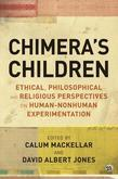 Chimera's Children: Ethical, Philosophical and Religious Perspectives on Human-Nonhuman Experimentation