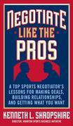 Negotiate Like the Pros: A Top Sports Negotiator's Lessons for Making Deals, Building Relationships, and Getting What You Want: A Master Sports Negoti