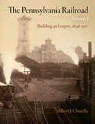 The Pennsylvania Railroad, Volume 1: Building an Empire, 1846-1917