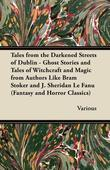 Tales from the Darkened Streets of Dublin - Ghost Stories and Tales of Witchcraft and Magic from Authors Like Bram Stoker and J. Sheridan Le Fanu (Fan