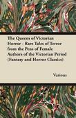 The Queens of Victorian Horror - Rare Tales of Terror from the Pens of Female Authors of the Victorian Period (Fantasy and Horror Classics)