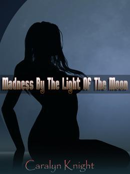 Madness By The Light Of The Moon:  A Paranormal Werewolf Erotic Fantasy