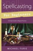Spellcasting for Beginners: A Simple Guide to Magical Practice