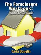 The Foreclosure Workbook: The Complete Guide to Understanding Foreclosure and Saving Your Home