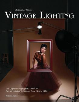 Christopher Grey's Vintage Lighting: The Digital Photographer's Guide to Portrait Lighting Techniques from 1910 to 1970