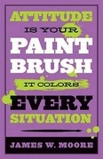 Attitude is Your Paintbrush: It Colors Every Situation