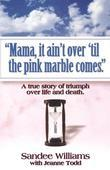 """""""Mama, It Ain't Over 'Til the Pink Marble Comes"""": A True Story of Triumph Over Life and Death"""