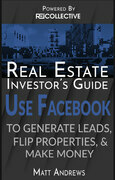 Real Estate Investor's Guide: Using Facebook to Generate Leads, Flip Properties & Make Money