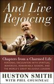 And Live Rejoicing: Chapters from a Charmed Life - Personal Encounters with Spiritual Mavericks, Remarkable Seekers, and the World's Great