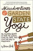 Misadventures of a Garden State Yogi: My Humble Quest to Heal My Colitis, Calm My ADD, and Find the Key to Happiness