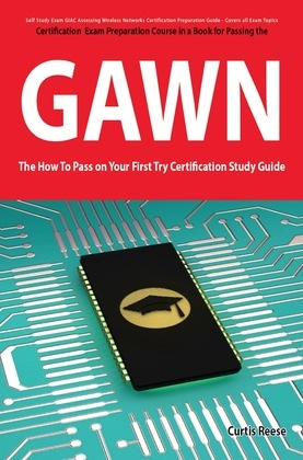 GIAC Assessing Wireless Networks Certification (GAWN) Exam Preparation Course in a Book for Passing the GAWN Exam - The How To Pass on Your First Try
