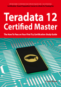 Teradata 12 Certified Master Exam Preparation Course in a Book for Passing the Teradata 12 Master Certification Exam - The How To Pass on Your First T