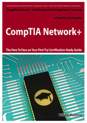 CompTIA Network+ Exam Preparation Course in a Book for Passing the CompTIA Network+ Certified Exam - The How To Pass on Your First Try Certification S