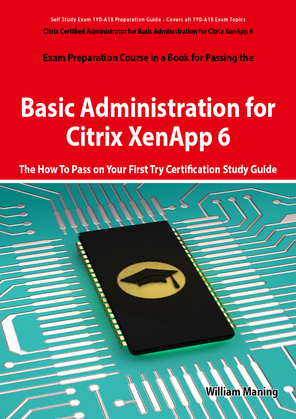 Basic Administration for Citrix XenApp 6 Certification Exam Preparation Course in a Book for Passing the 1Y0-A18 Exam - The How To Pass on Your First
