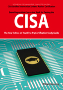 CISA Certified Information Systems Auditor Certification Exam Preparation Course in a Book for Passing the CISA Exam - The How To Pass on Your First T