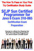 SCJP Sun Certified Programmer for Java 6 Exam 310-065 Certification Exam Preparation Course in a Book for Passing the SCJP Sun Certified Programmer fo