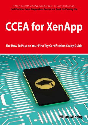 CCEA for XenApp Exam Certification Exam Preparation Course in a Book for Passing the CCEA for XenApp Exam - The How To Pass on Your First Try Certific