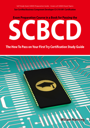 SCBCD: Sun Certified Business Component Developer CX-310-091 Exam Certification Exam Preparation Course in a Book for Passing the SCBCD Exam - The How