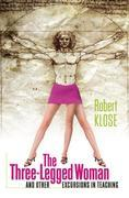 Robert Klose - The Three-Legged Woman and Other Excursions in Teaching