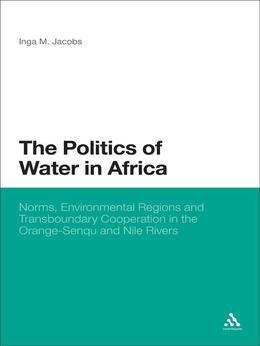 The Politics of Water in Africa: Norms, Environmental Regions and Transboundary Cooperation in the Orange-Senqu and Nile Rivers